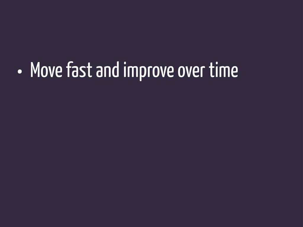 • Move fast and improve over time