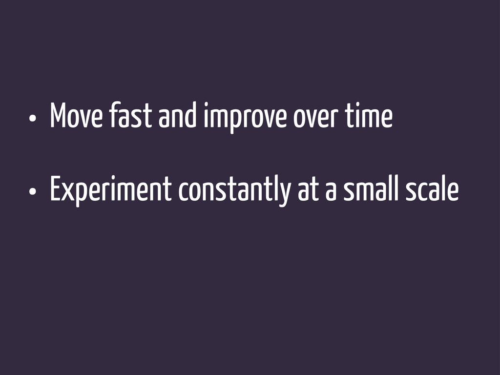 • Move fast and improve over time • Experiment ...