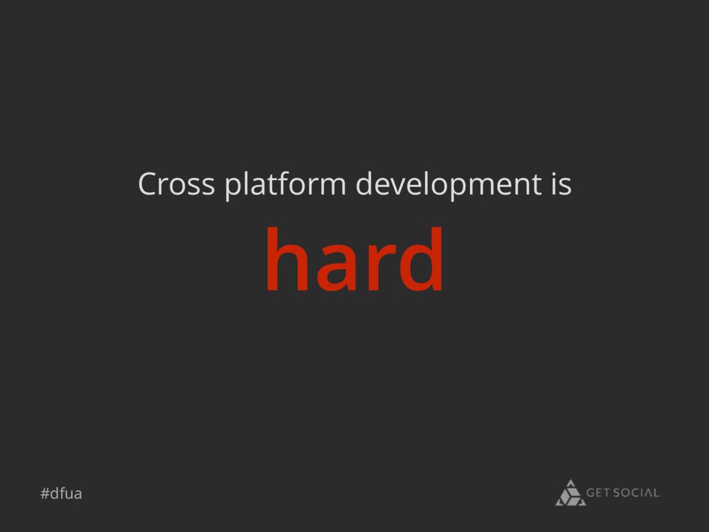 #dfua hard Cross platform development is