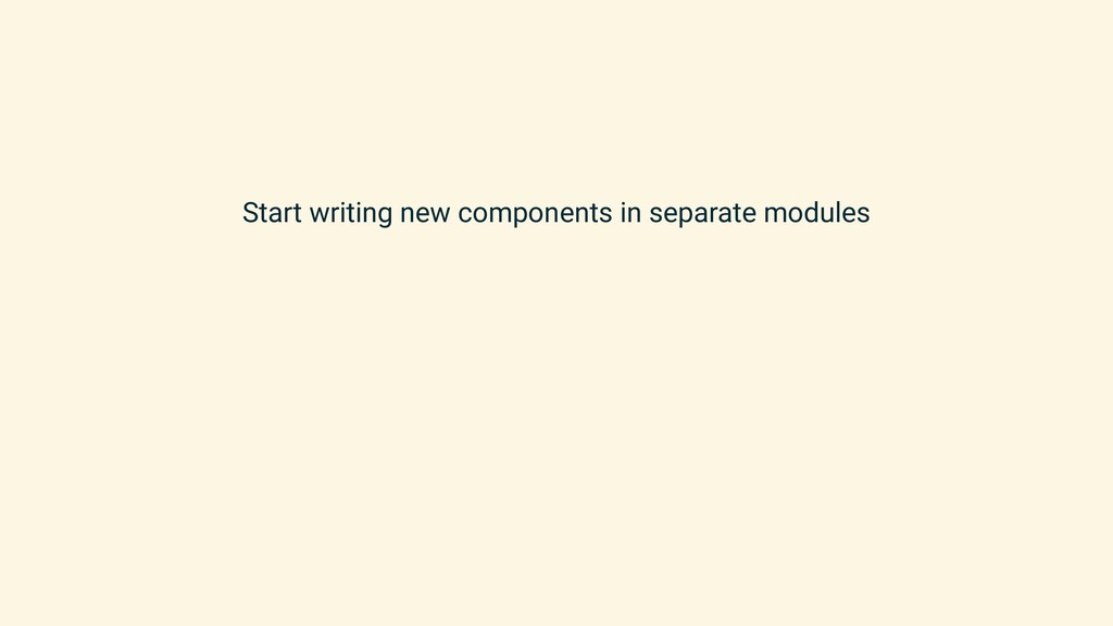 Start writing new components in separate modules
