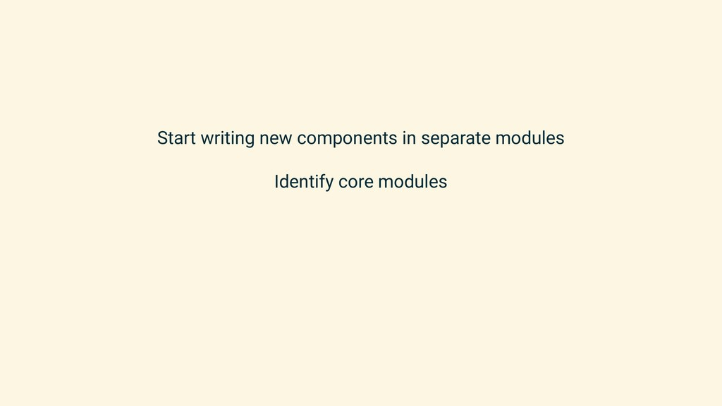 Start writing new components in separate module...