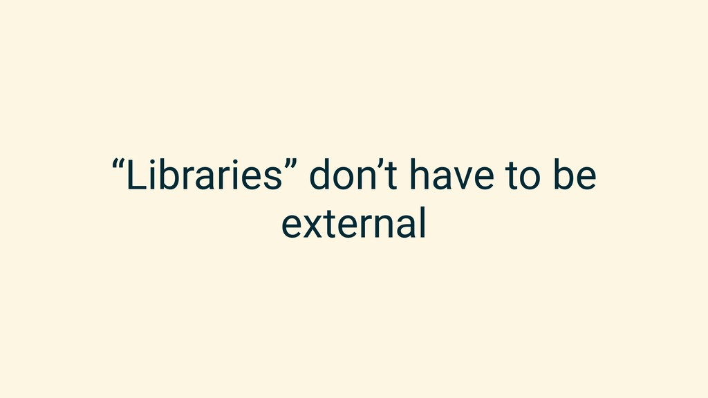 """""""Libraries"""" don't have to be external"""