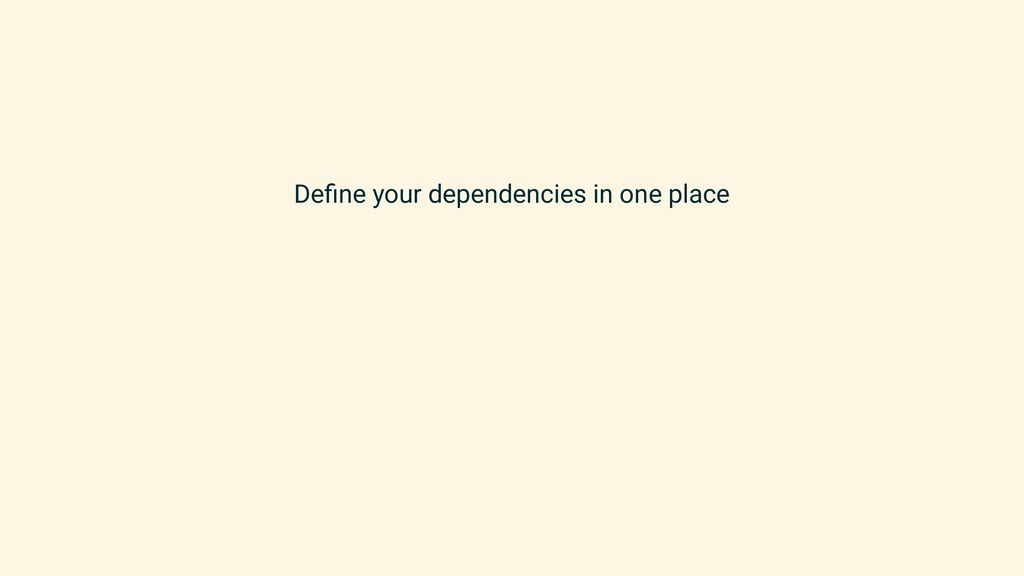 Define your dependencies in one place