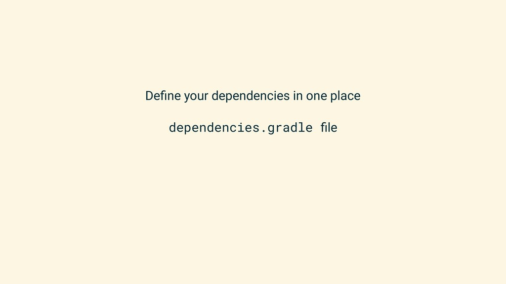 Define your dependencies in one place dependenci...