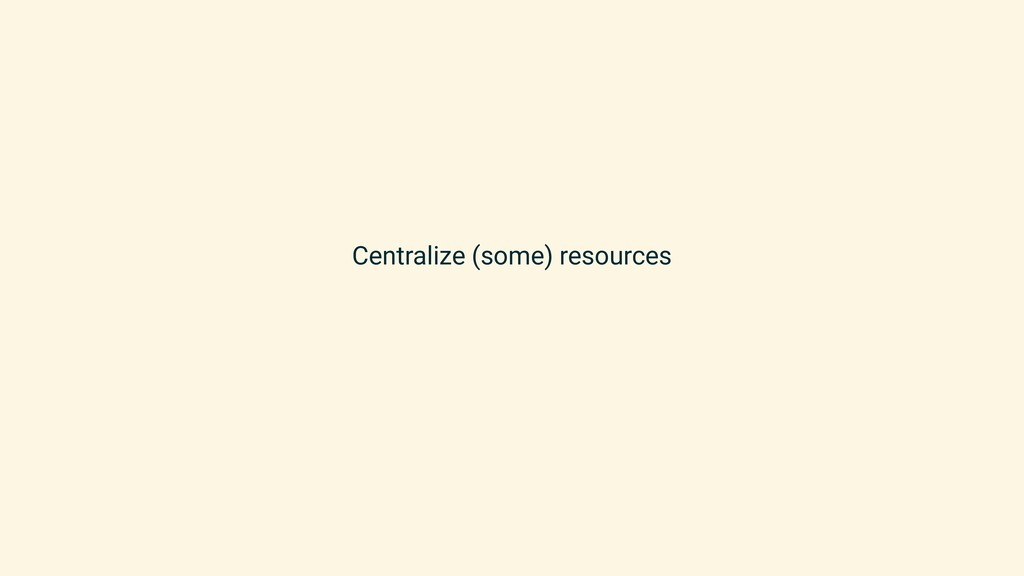 Centralize (some) resources
