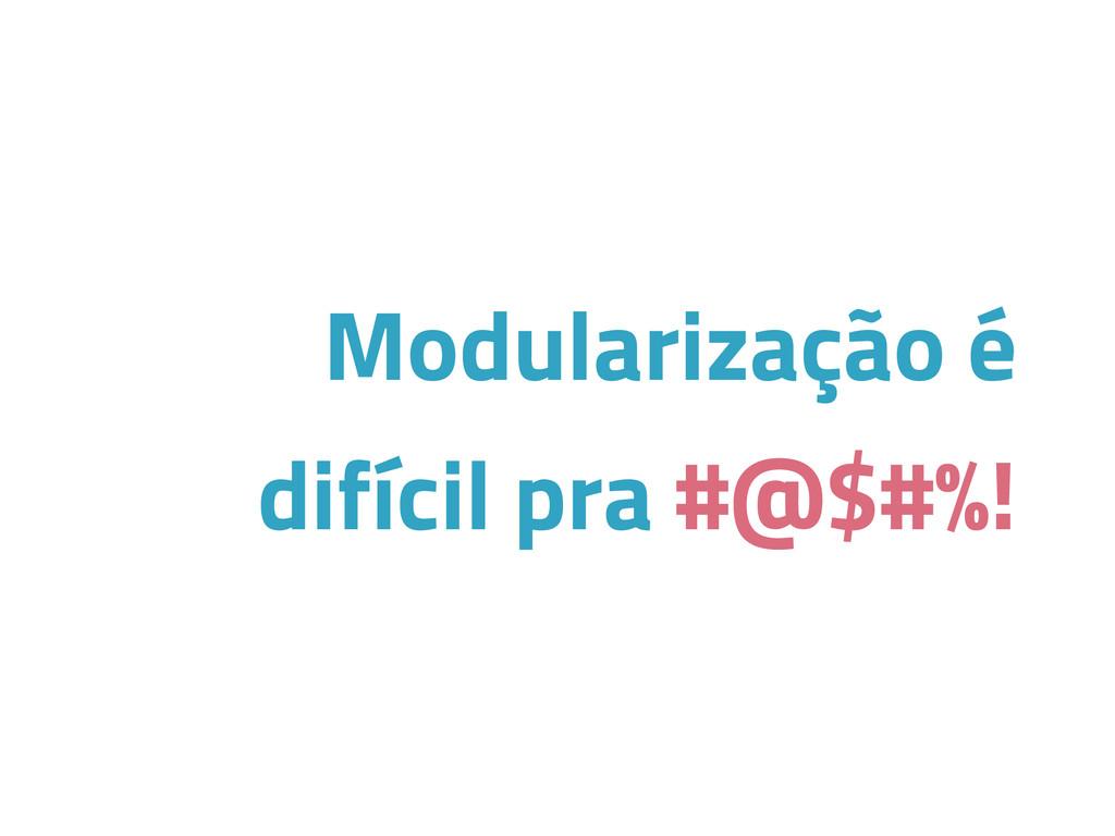 Modularização é difícil pra #@$#%!