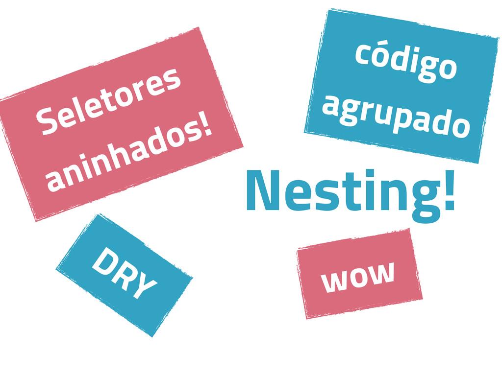 Nesting! DRY Seletores aninhados! wow código ag...
