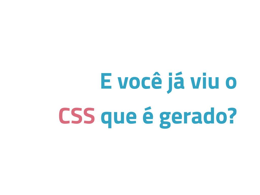 E você já viu o CSS que é gerado?
