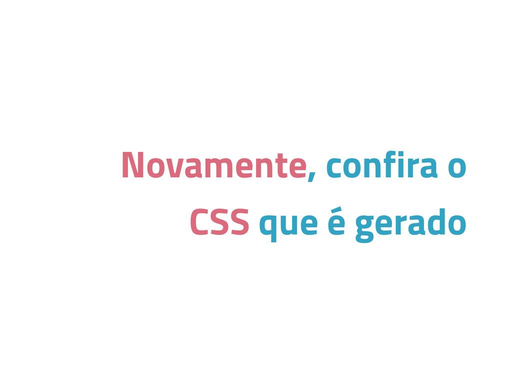 Novamente, confira o CSS que é gerado