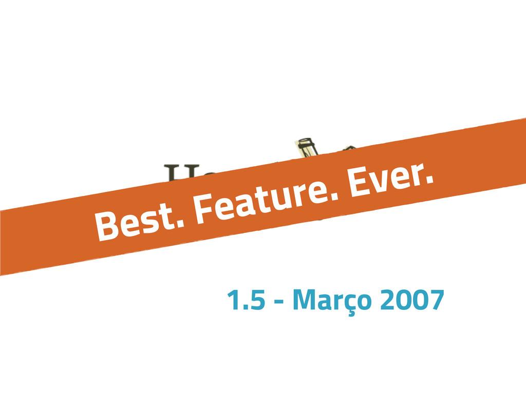 Best. Feature. Ever. 1.5 - Março 2007