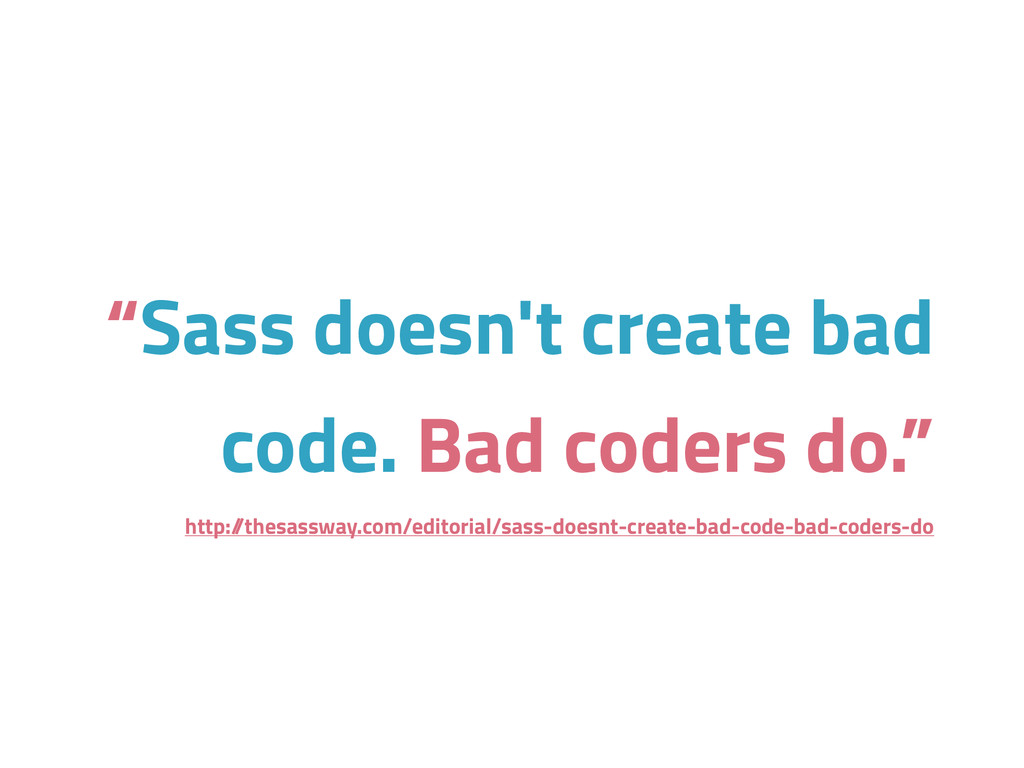 """Sass doesn't create bad code. Bad coders do."" ..."