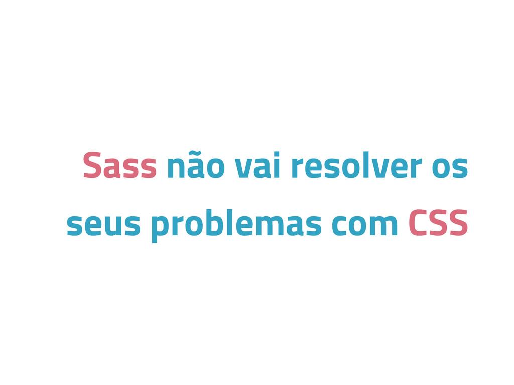 Sass não vai resolver os seus problemas com CSS