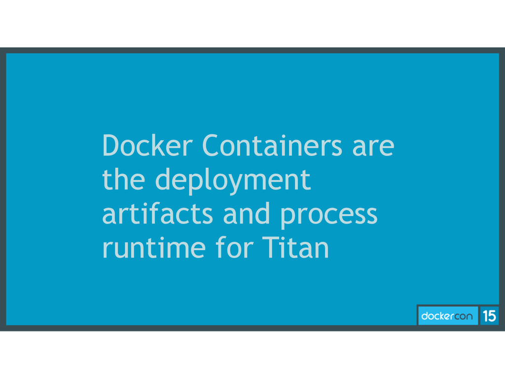 Docker Containers are the deployment artifacts ...