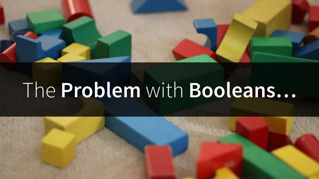 The Problem with Booleans…