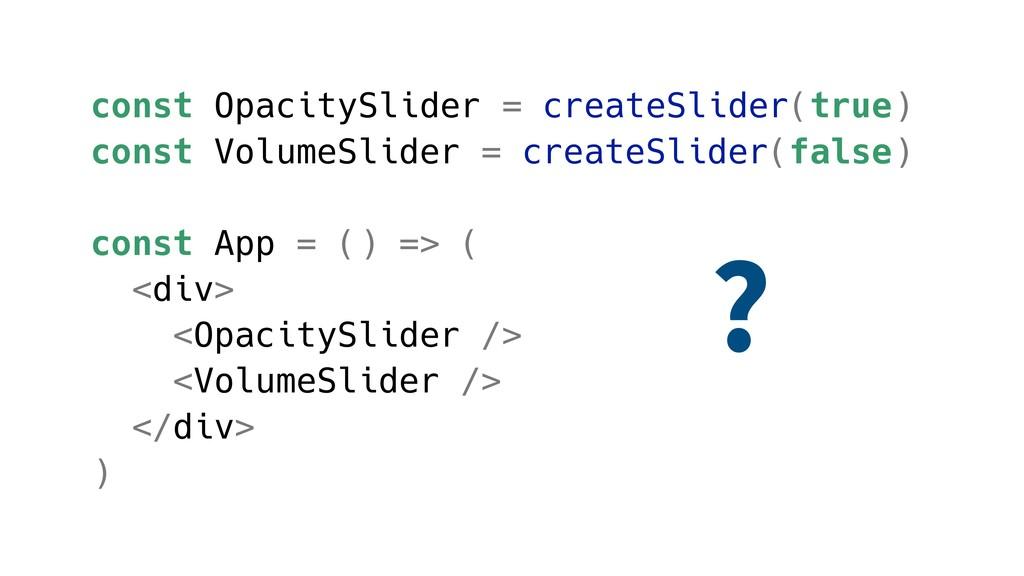 const OpacitySlider = createSlider(true) const ...