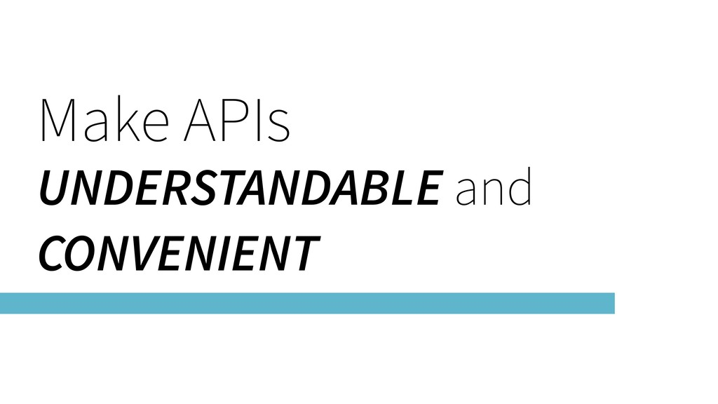 Make APIs UNDERSTANDABLE and CONVENIENT