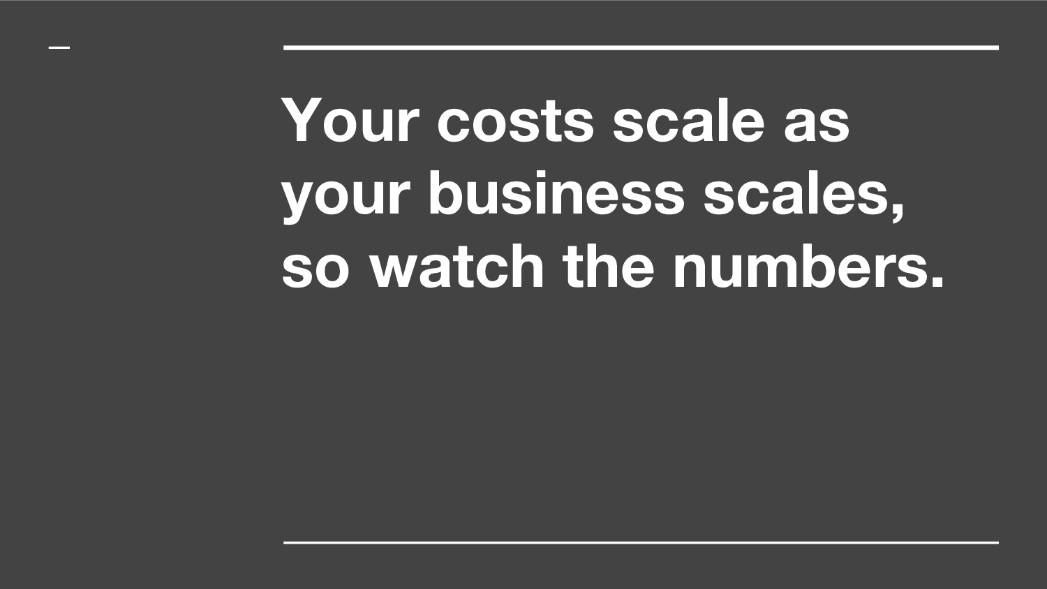 Your costs scale as your business scales, so wa...