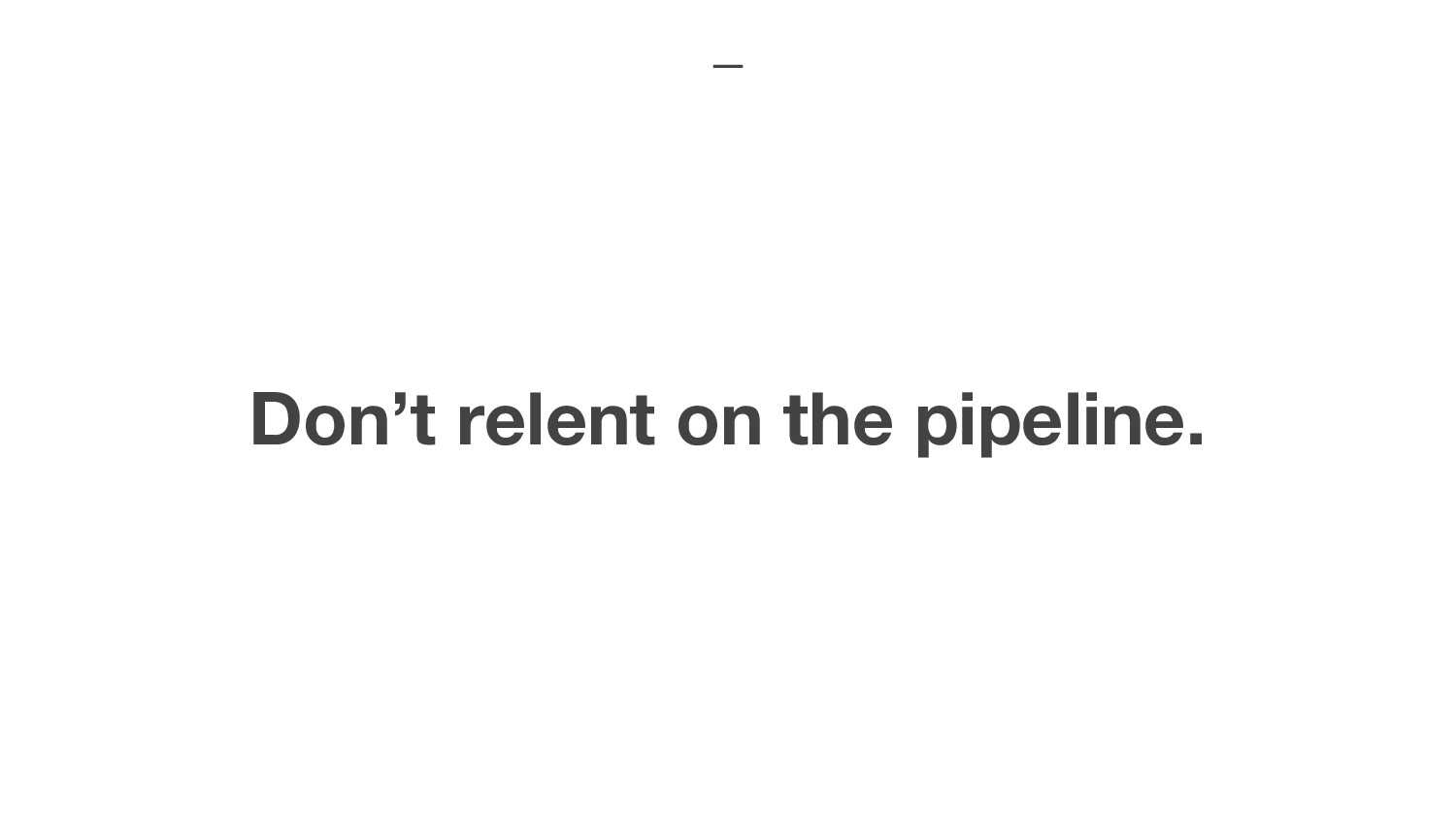 Don't relent on the pipeline.