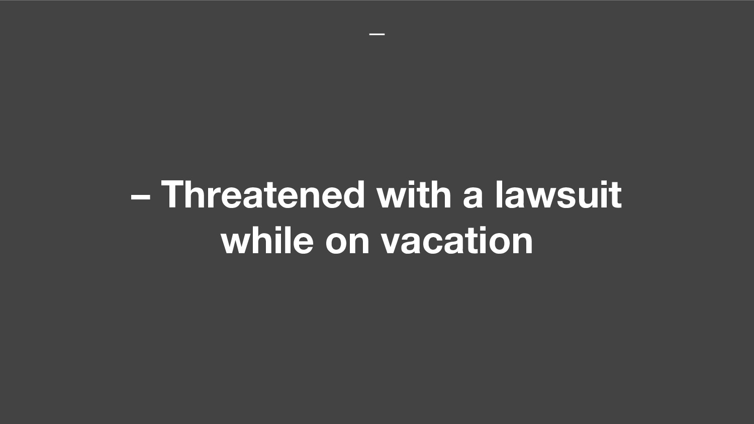 – Threatened with a lawsuit while on vacation