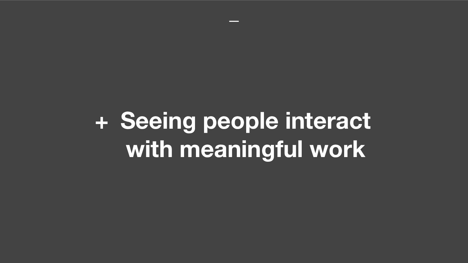 + Seeing people interact with meaningful work