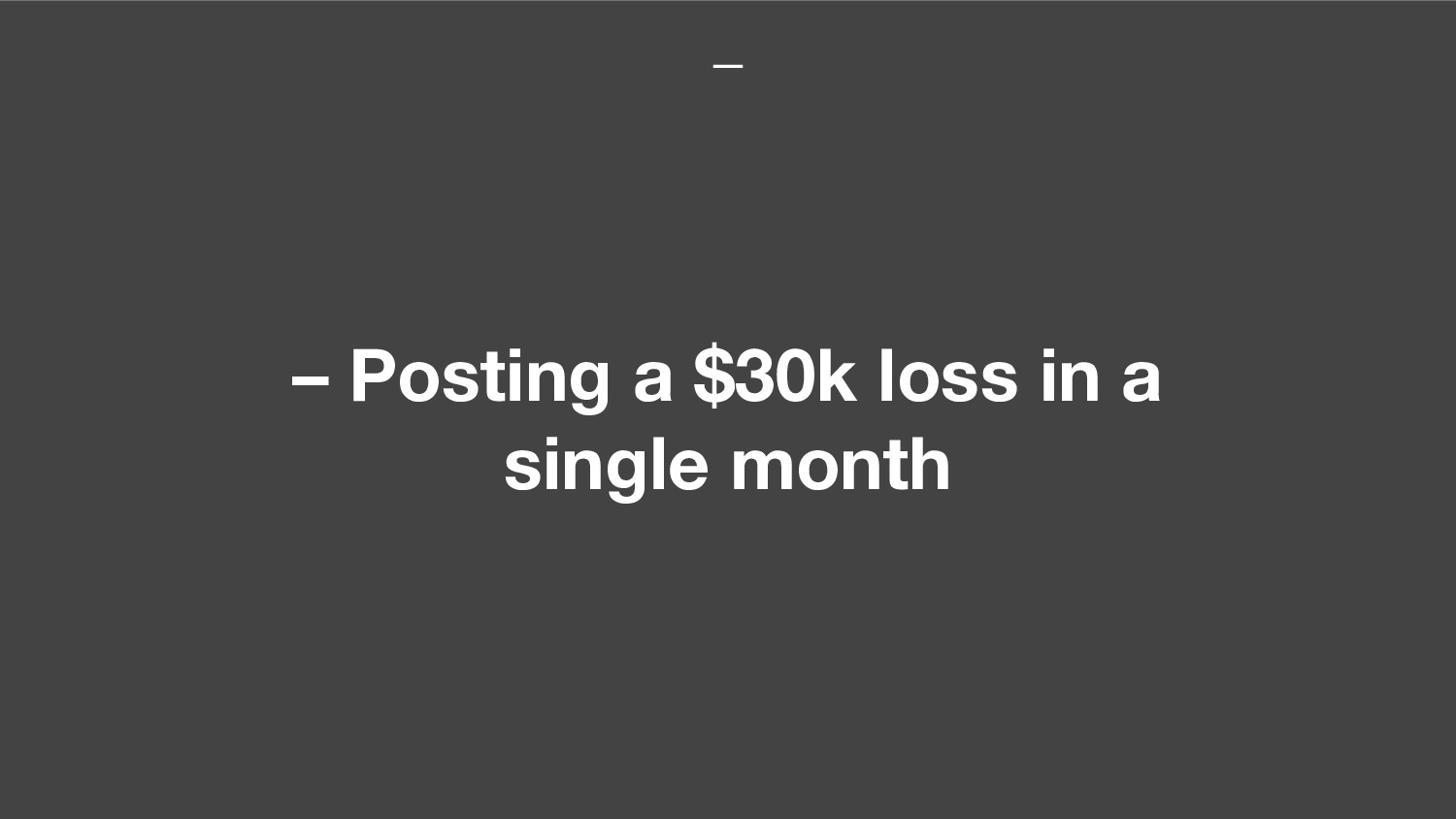 – Posting a $30k loss in a single month