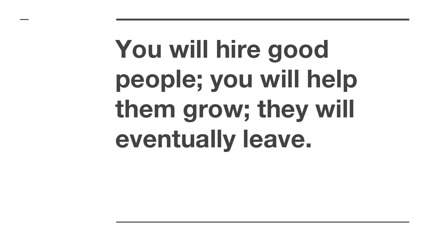 You will hire good people; you will help them g...