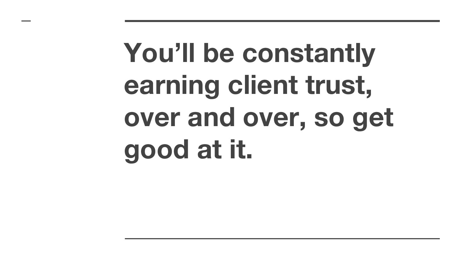 You'll be constantly earning client trust, over...
