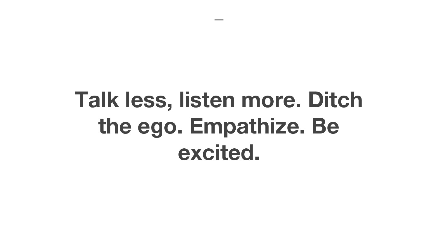 Talk less, listen more. Ditch the ego. Empathiz...