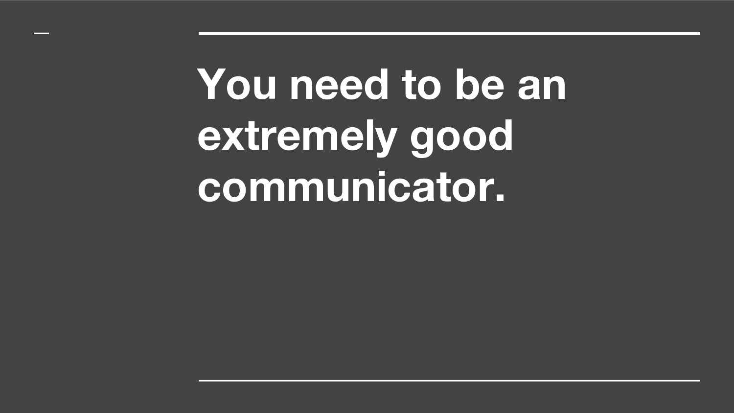 You need to be an extremely good communicator.