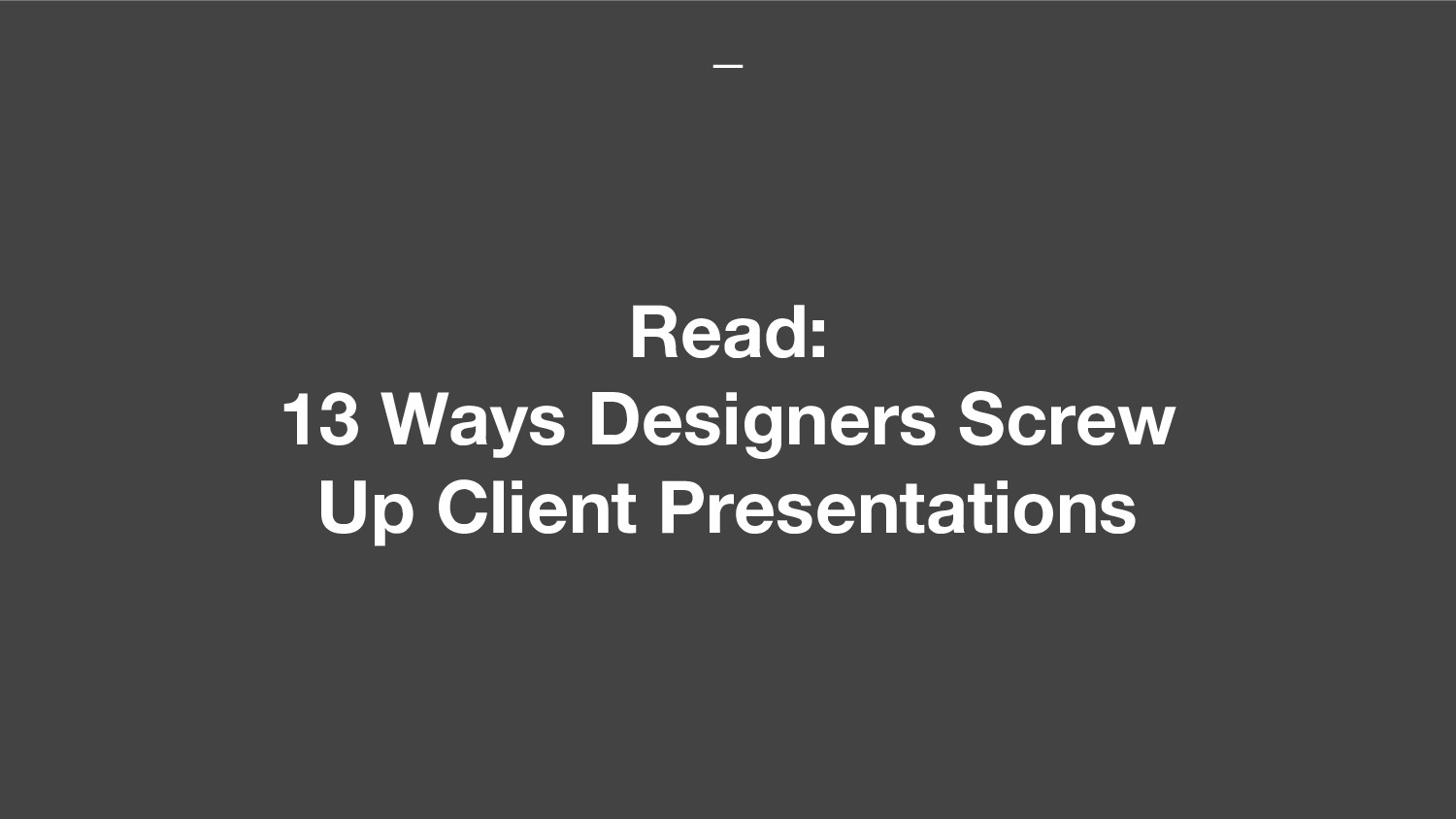 Read: 13 Ways Designers Screw Up Client Present...