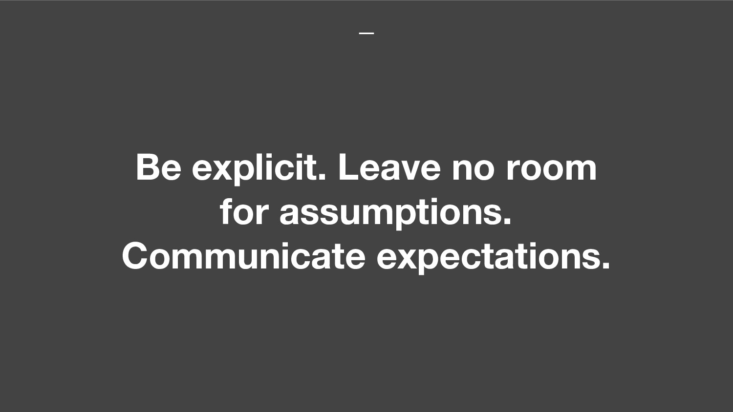 Be explicit. Leave no room for assumptions. Com...
