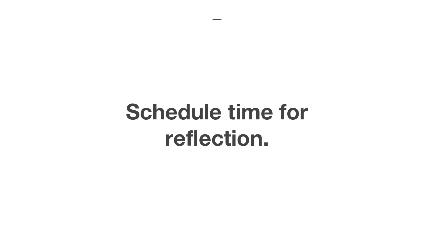 Schedule time for reflection.