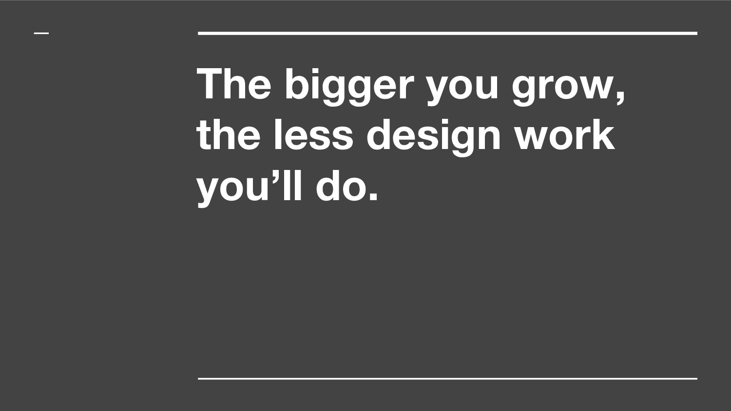 The bigger you grow, the less design work you'l...