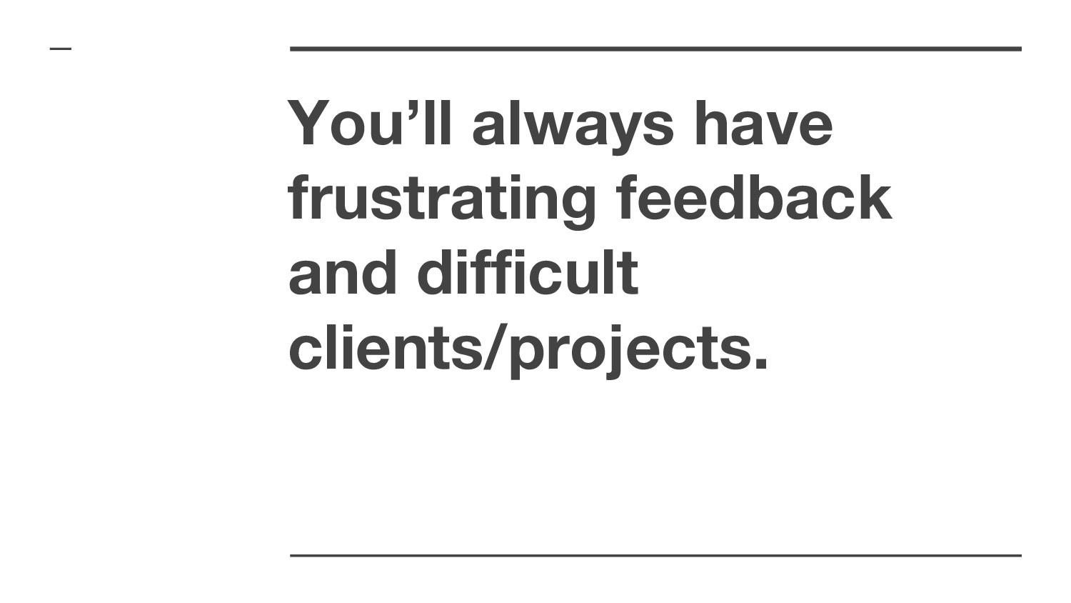 You'll always have frustrating feedback and dif...