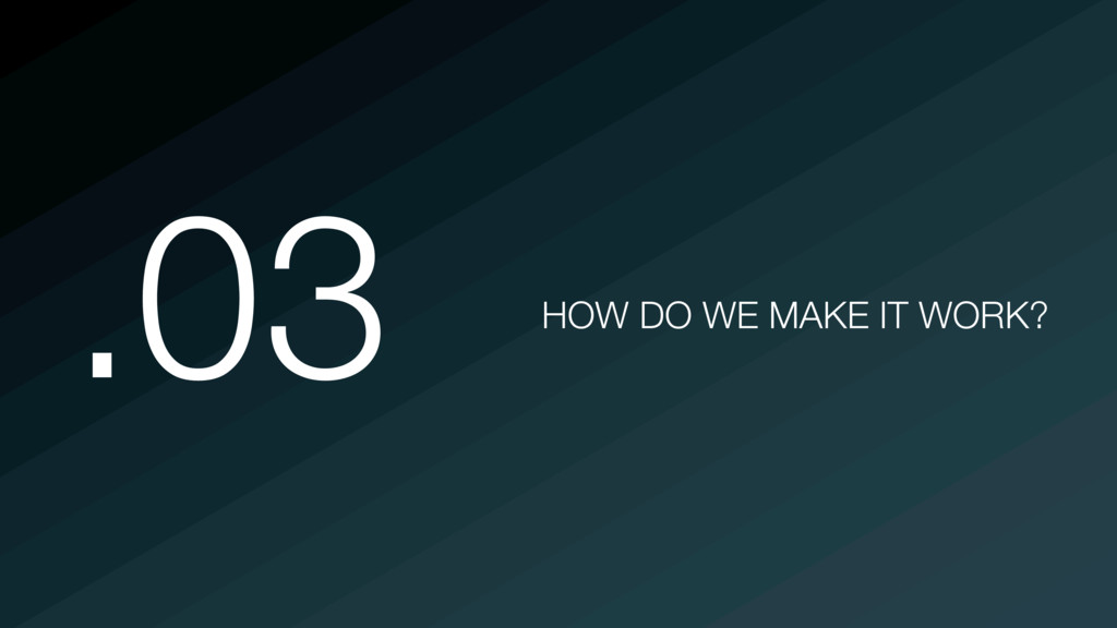 @martincronje .03 HOW DO WE MAKE IT WORK?