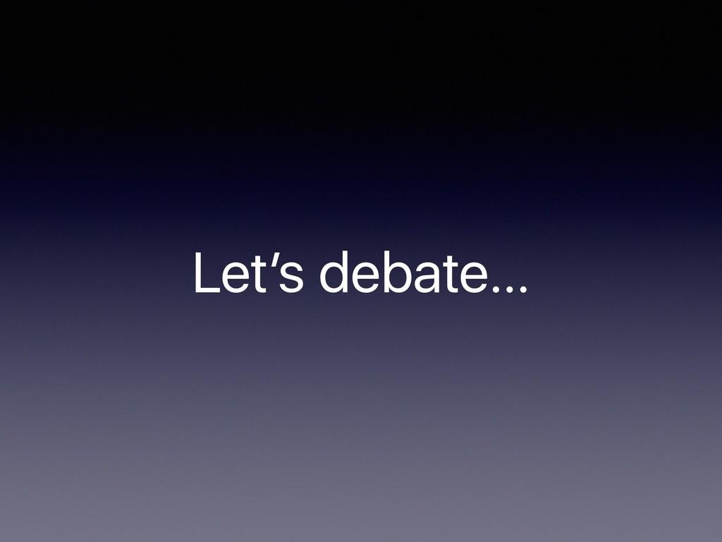 Let's debate…