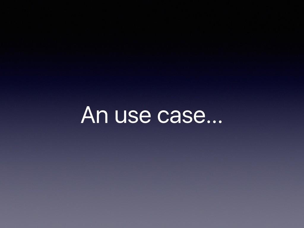 An use case…