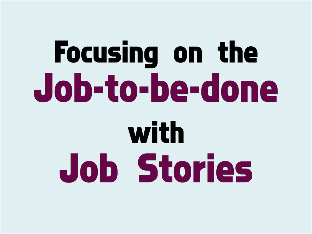 Focusing on the Job-to-be-done with Job Stories