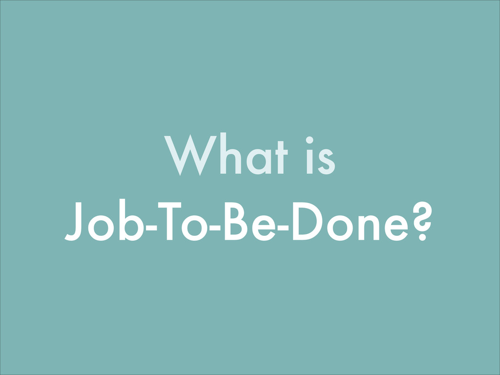 What is Job-To-Be-Done?