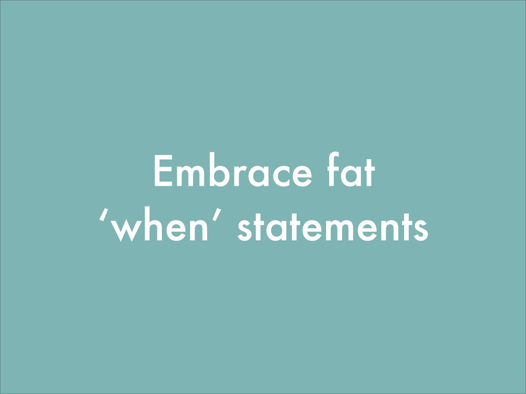 Embrace fat 'when' statements