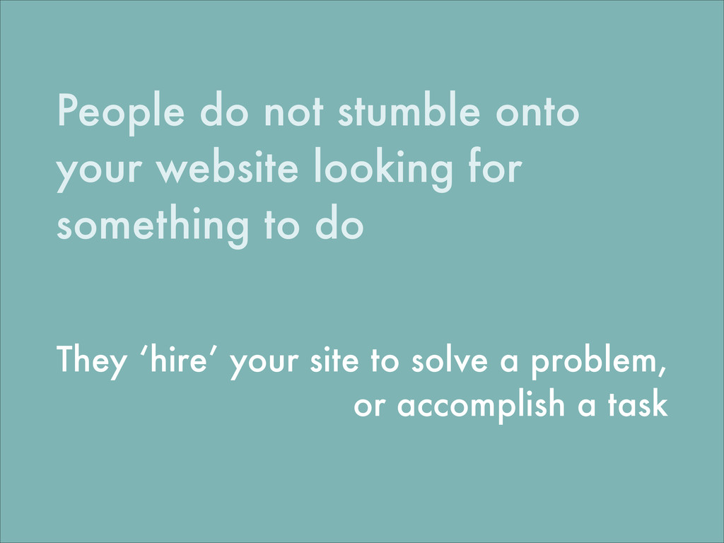 People do not stumble onto your website looking...