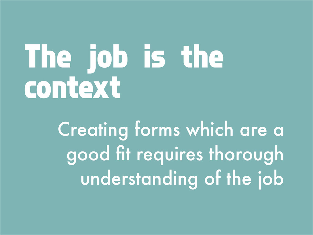The job is the context Creating forms which are...