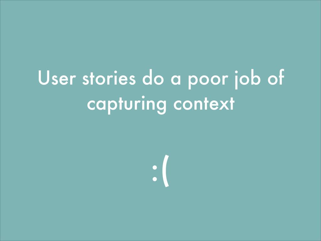 User stories do a poor job of capturing context...