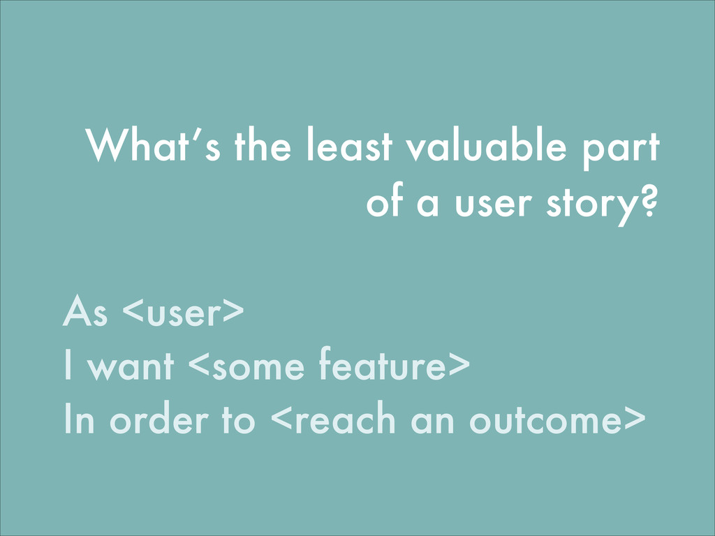 What's the least valuable part of a user story?...