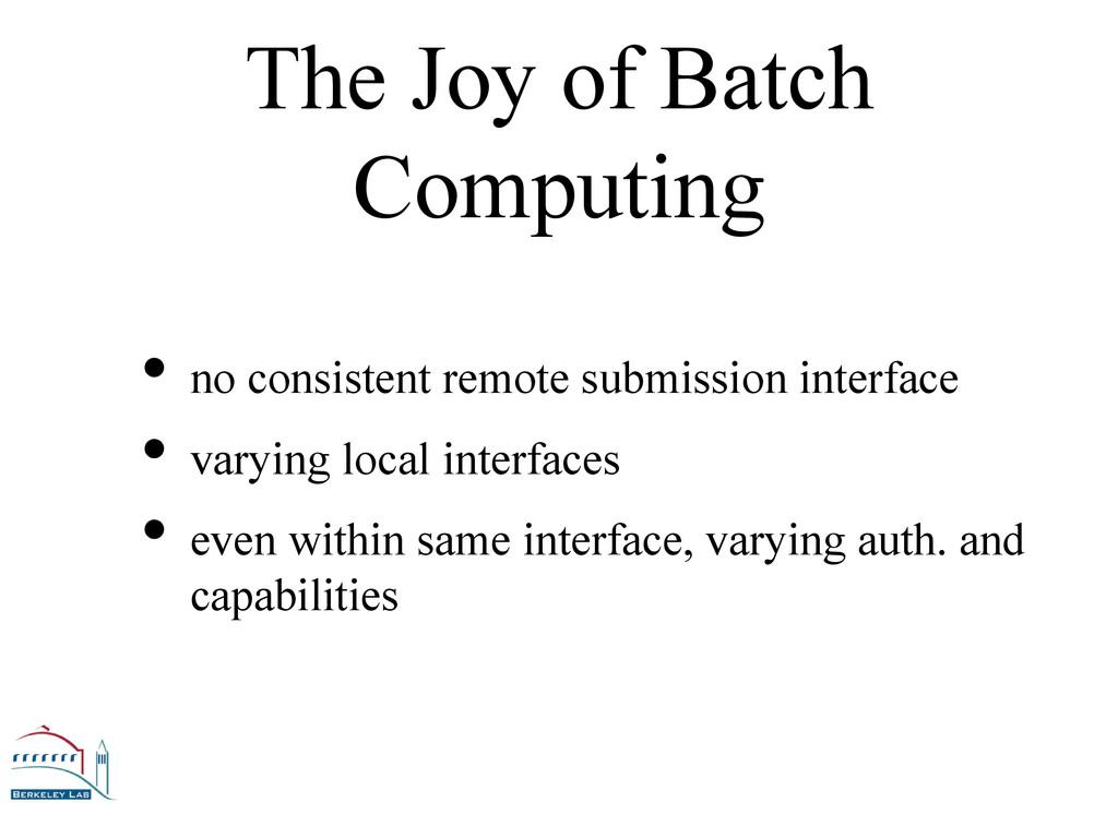 The Joy of Batch Computing •no consistent remo...