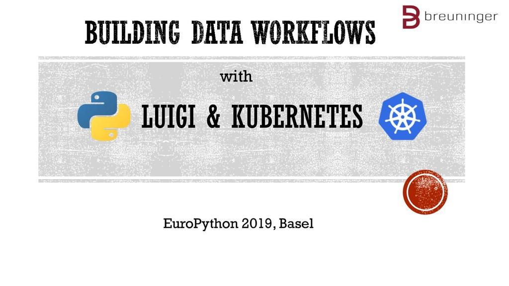 with LUIGI & KUBERNETES EuroPython 2019, Basel