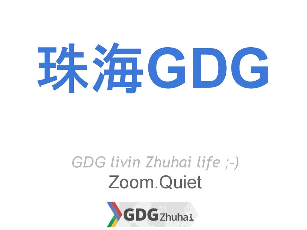 珠海GDG GDG livin Zhuhai life ;-) Zoom.Quiet
