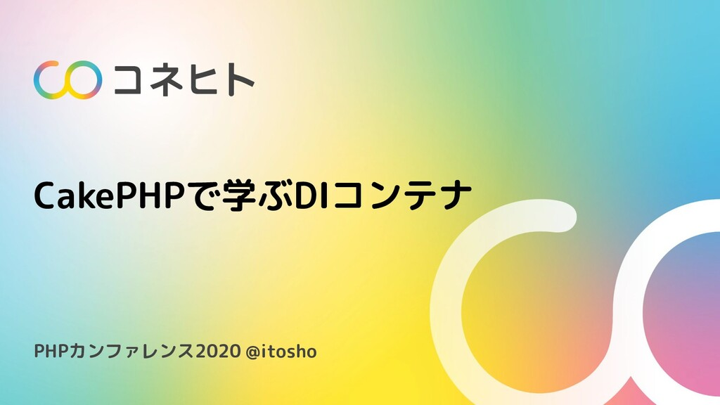 CakePHPで学ぶDIコンテナ PHPカンファレンス2020 @itosho