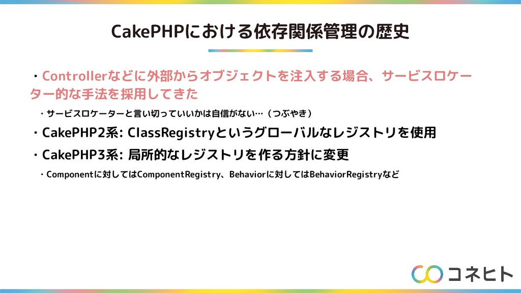 CakePHPにおける依存関係管理の歴史 ・Controllerなどに外部からオブジェクトを注...