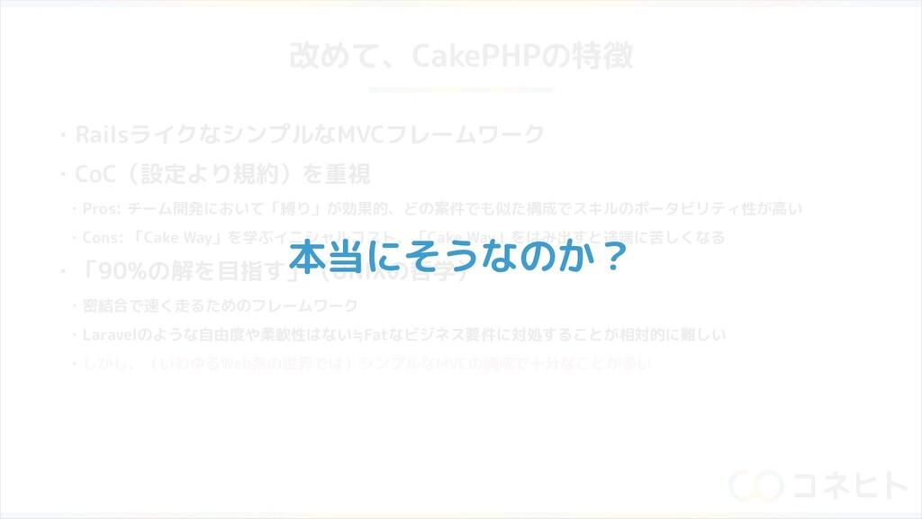改めて、CakePHPの特徴 ・RailsライクなシンプルなMVCフレームワーク ・CoC(設...